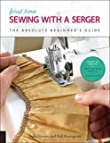 First Time Sewing with a Serger: The Absolute Beginner's Guide--Learn By Doing * Step-by-Step Basics + 9...