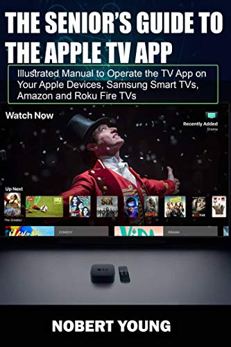 The Senior's Guide To The Apple TV App: Illustrated Manual to Operate the TV App on Your Apple Devices, Samsung Smart TVs, Amazon and Roku Fire TVs