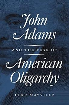 John Adams and the Fear of American Oligarchy de [Mayville, Luke]