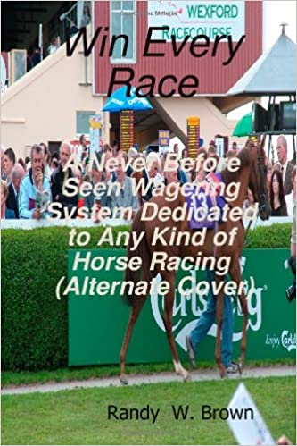 Win Every Race: A Never Before Seen Wagering System Dedicated To ...