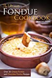 The Ultimate Fondue Cookbook: Over 25 Cheese Fondue and Chocolate Fondue Recipes - Your Guide to Making the Best Fondue Fountain Ever!