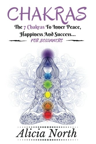 Chakras For Beginners: Everything About Chakras You Need To Know To Start On The Path To Inner Peace, Happiness And Success