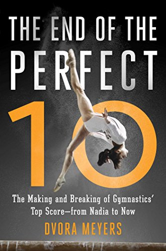 The End of the Perfect 10: The Making and Breaking of Gymnastics' Top Score _from Nadia to Now
