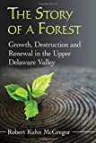 The Story of a Forest: Growth, Destruction and Renewal in the Upper Delaware Valley