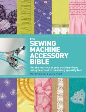 The Sewing Machine Accessory Bible: Get the Most Out of Your Machine—From Using Basic Feet to Mastering Specialty Feet