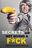 Secrets of Not Giving a F*ck: A Humorous Guide to Stop Worrying about F*cking Sh*t, and Start Living a Stress-Free Life (Badass Yourself) (Volume 1)