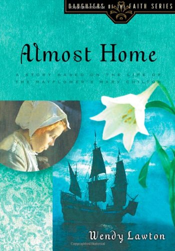 Almost Home: A Story Based on the Life of the Mayflower's Mary Chilton (Daughters of the Faith Series)