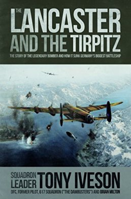 The Lancaster and the Tirpitz: The Story of the Legendary Bomber and How it Sunk the German's Biggest Battleship by [Iveson, Tony, Milton, Brian]