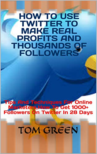 How To Use Twitter To Make Real Profits And Thousands Of Followers: Tips And Techniques For Online Marketers,How To Get 1000+ Followers On Twitter In 28 Days