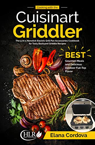 Cooking with the Cuisinart Griddler: The 5-in-1 Nonstick Electric Grill Pan Accessories Cookbook for Tasty Backyard Griddle Recipes: Best Gourmet Meals ... Outdoor Flat-Top Flavor (Griddle Cooking 1)