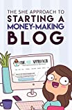The She Approach To Starting A Money-Making Blog: The Ultimate Guide To Starting A Profitable Blog