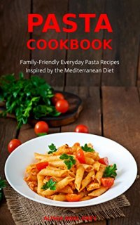 Pasta Cookbook: Family-Friendly Everyday Pasta Recipes Inspired by The Mediterranean Diet Vol.2: Dump Dinners and One-Pot Meals (Quick and Easy Pasta Cookbooks) by [Grey, Alissa Noel]