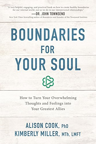 Boundaries for Your Soul: How to Turn Your Overwhelming Thoughts and Feelings into Your Greatest Allies by [Cook PhD,  Alison, Miller MTh LMFT, Kimberly]