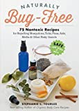 Naturally Bug-Free: 75 Nontoxic Recipes for Repelling Mosquitoes, Ticks, Fleas, Ants, Moths & Other Pesky Insects