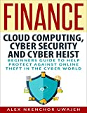 Finance: Cloud Computing, Cyber Security and Cyber Heist - Beginners Guide to Help Protect Against Online Theft in the Cyber World