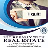 Retire Early with Real Estate: I Quit! Plan Your Financial Independence with Rental Property Business and Passive Real Estate Investing