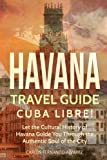 Havana Travel Guide: Cuba Libre! Let the Cultural History of Havana Guide You Through the Authentic Soul of the City (Volume 2)