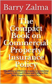 The Compact Book on Commercial Property Insurance Policy : The Means to  Effectively Acquire a Commercial Property Policy and Present and Collect a First Party Property Insurance Claim by [Zalma, Barry]