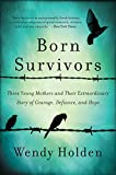 Born Survivors: Three Young Mothers and Their Extraordinary Story of Courage, Defiance, and Hope