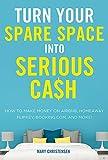 Transformez votre espace disponible en argent sérieux: comment gagner de l'argent sur Airbnb, HomeAway, FlipKey, Booking.com et plus encore!