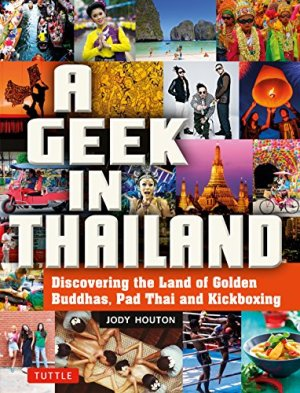 A Geek in Thailand: Discovering the Land of Golden Buddhas, Pad Thai and Kickboxing (Geek In…guides)