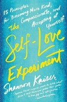 The Self-Love Experiment: Fifteen Principles for Becoming More Kind, Compassionate, and Accepting ofYourself by [Kaiser, Shannon]