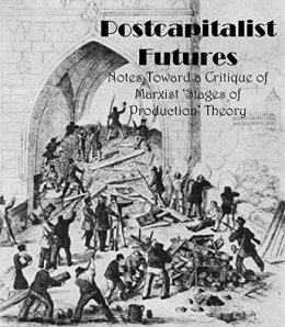 Postcapitalist Futures: Notes Toward a Critique of Marxist 'Stages of Production' Theory by [Landon, John]