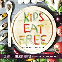 Kids Eat Free: 50 Allergy Friendly Recipes Kids Love to Cook and Eat