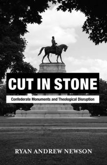 Book Review: 'Cut in Stone: Confederate Monuments and Theological Disruption' by Ryan Andrew Newson