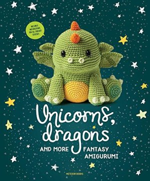 Unicorns, Dragons and More Fantasy Amigurumi: Bring 14 Magical Characters to Life! (1) (Unicorns, Dragons and More…