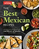 The Best Mexican Recipes: Kitchen-Tested Recipes Put the Real Flavors of Mexico Within Reach