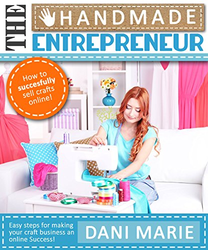 The Handmade Entrepreneur—How to Sell on Etsy, or Anywhere Else: Easy Steps for Building a Real Business Around Your Crafts