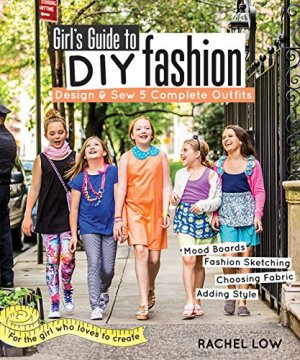Girl's Guide to DIY Fashion: Design & Sew 5 Complete Outfits • Mood Boards • Fashion Sketching • Choosing Fabric…