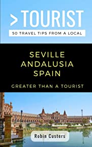 GREATER THAN A TOURIST- SEVILLE ANDALUSIA SPAIN: 50 Travel Tips from a Local