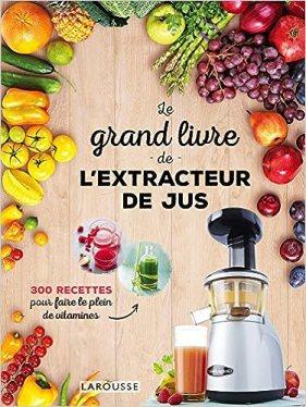 Le grand livre de l'extracteur de jus - 300 recettes de jus de fruits et légumes pour faire le plein de vitamines