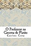 O Professor na Caverna de Platão: As Recentes Políticas para a Formação de Professores em Portugal e o Futuro da Profissão (Obras Completas de Carlos Ceia Livro 12)