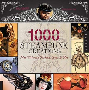 1000 Steampunk Creations: Neo-victorian Fashion, Gear & Art (1000) (Hardback) – Common