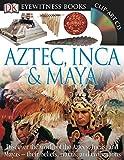 DK Eyewitness Books: Aztec, Inca & Maya: Discover the World of the Aztecs, Incas, and Mayas their Beliefs, Rituals, and C
