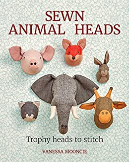 Sewn Animal Heads: 15 Trophy Heads to Stitch (English Edition) por [Mooncie, Vanessa]