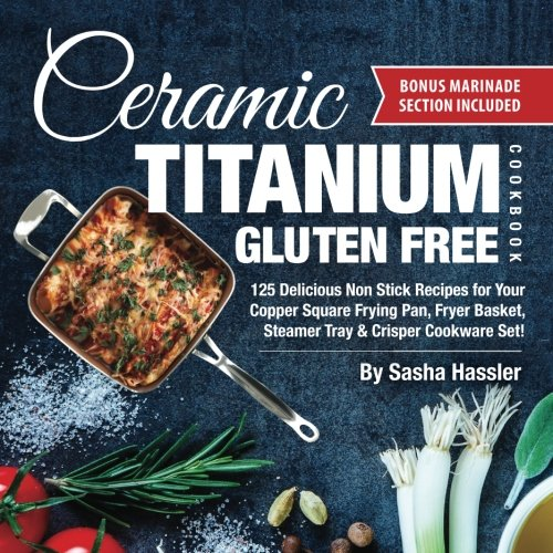 Ceramic Titanium Gluten Free Cookbook: 125 Delicious Non Stick Recipes for Your Copper Square Frying Pan, Fryer Basket, Steamer Tray & Crisper ... for Nutritious Stove Top Cooking) (Volume 2)