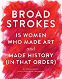 Broad Strokes: 15 Women Who Made Art and Made History (in That Order)