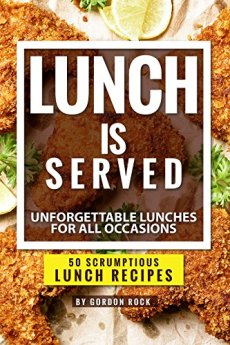 Lunch is Served: Unforgettable Lunches for all Occasions - 50 Scrumptious Lunch Recipes by [Rock, Gordon]