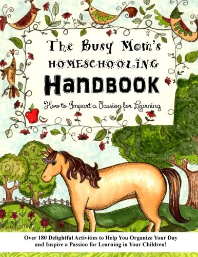 The Busy Mom's Homeschooling Handbook: Over 180 Delightful Activities to Help You Organize Your Day and Inspire a Passion for Learning in Your ... to Impart a Passion for Learning) (Volume 1)
