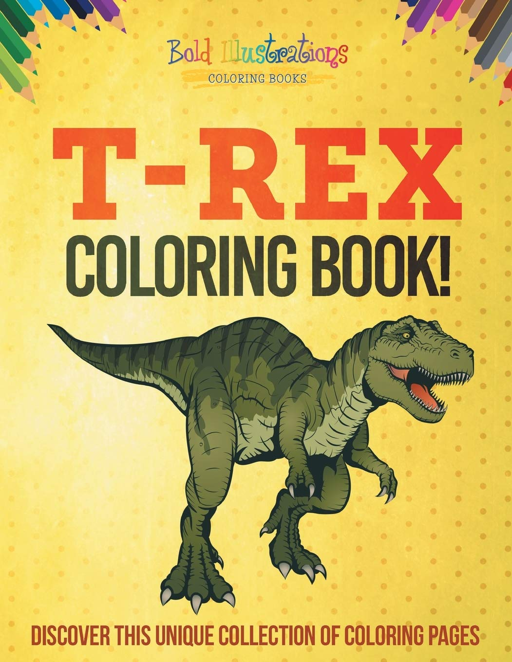 T Rex Coloring Book Discover This Unique Collection Of Coloring Pages Illustrations Bold 9781641938440 Amazon Com Books