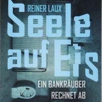 Seele auf Eis : Ein Bankräuber rechnet ab / Reiner Laux