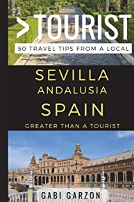 Greater Than a Tourist – Sevilla Andalusia Spain: 50 Travel Tips from a Local