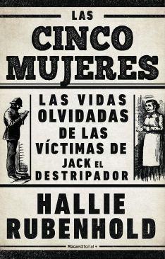 Las cinco mujeres. Las vidas olvidadas de las víctimas de Jack el Destripador, de Hallie Rubenhold (Roca Editorial).