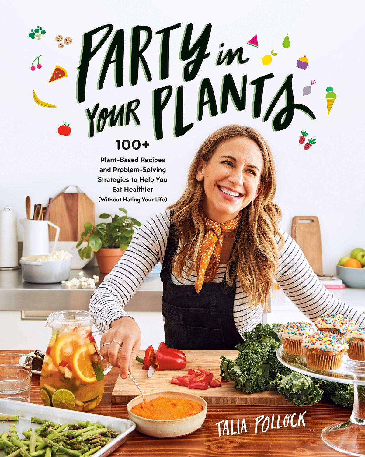 Party in Your Plants: 100+ Plant-Based Recipes and Problem-Solving Strategies to Help You Eat Healthier (Without Hating Your Life) 1
