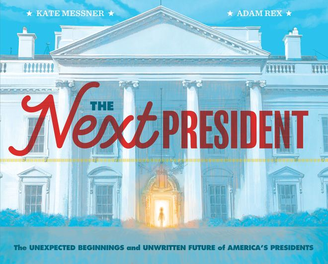 The Next President: The Unexpected Beginnings and Unwritten Future of  America's Presidents (Presidents Book for Kids; History of United States  Presidents When They Were Young): Messner, Kate, Rex, Adam: 9781452174884:  Amazon.com: Books