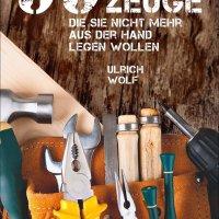 99 Werkzeuge, die Sie nicht mehr aus der Hand legen wollen / Ulrich Wolf